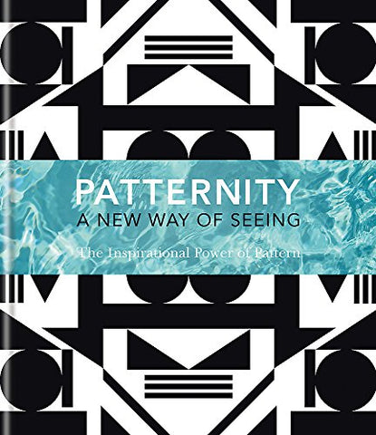 PATTERNITY: A New Way Of Seeing: The Inspirational Power Of Pattern