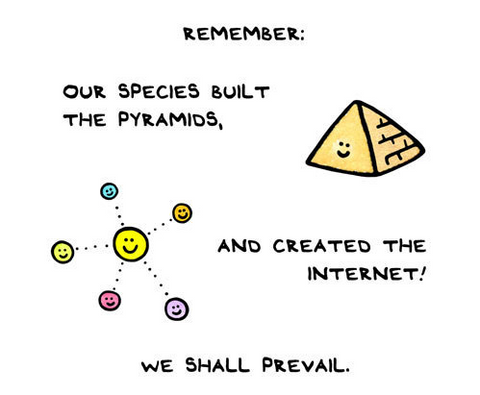 Our species built the pyramids, and created the internet! We shall prevail.