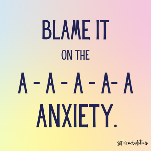 Blame it on the A-A-A-A Anxiety