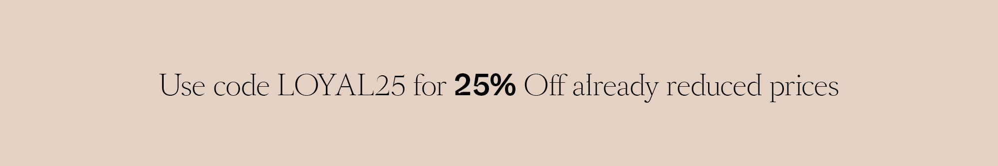 Use code LOYAL25 for 25% Off already reduced prices