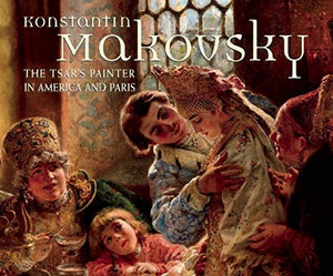 Konstantin Makovsky: The Tsar's Painter in America and Paris-Hardcover