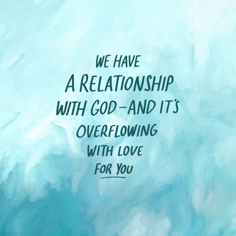 We have a relationship with God and it is overflowing with love for you
