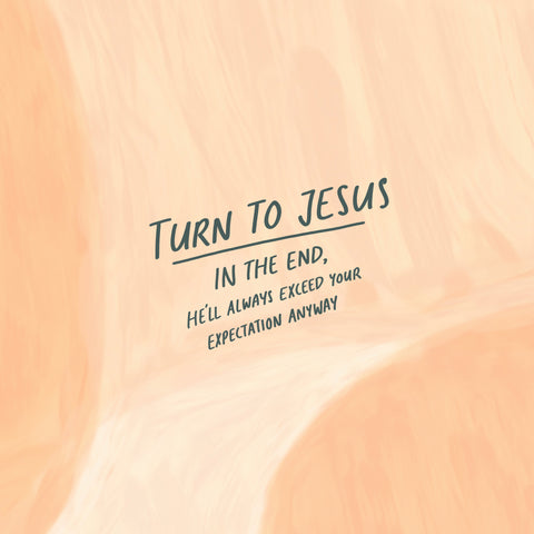 turn to Jesus. In the end, He'll always exceed your expectation anyway. - Encouraging short sermons and devotionals compiled by The Commandment Co