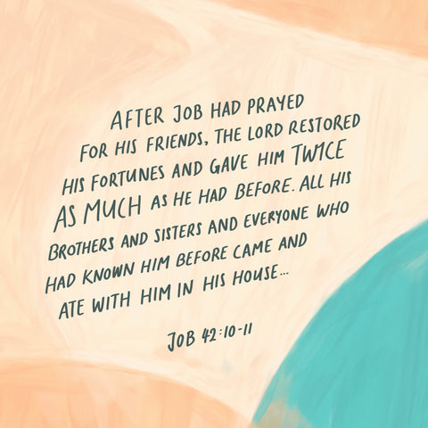 After Job had prayed for his friends, the Lord restored his fortunes and gave him twice as much as he had before. All his brothers and sisters and everyone who had known him before came and ate with him in his house… Job 42:10-11 - Encouraging short sermons and devotionals compiled by The Commandment Co