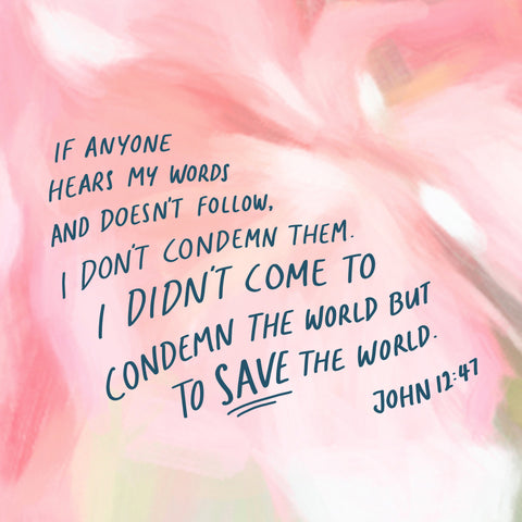 If anyone hears my words and doesn't follow them, I don't condemn them. I didn't come to condemn the world but to save the world.  John 12:47 - Encouraging short sermons and devotionals compiled by The Commandment Co