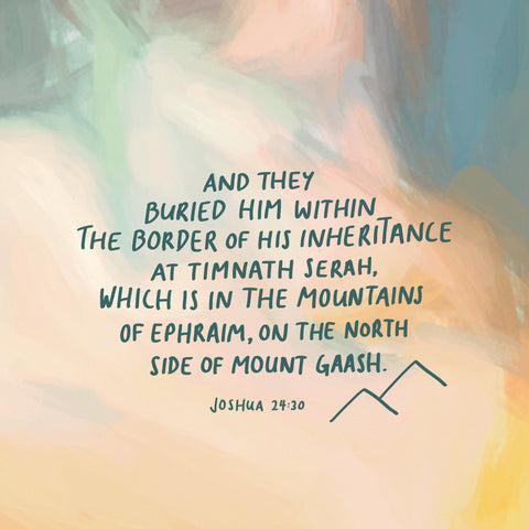 And they buried him within the border of his inheritance at Timnath Serah, which is in the mountains of Ephraim, on the north side of Mount Gaash. Joshua 24:30 - Encouraging short sermons and devotionals compiled by The Commandment Co
