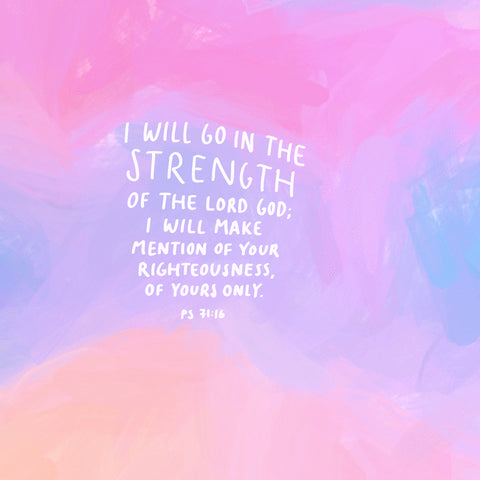 I will go in the strength of the Lord God; I will make mention of Your righteousness, of Yours only. Psalm 71:16 - Encouraging short sermons and devotionals compiled by The Commandment Co