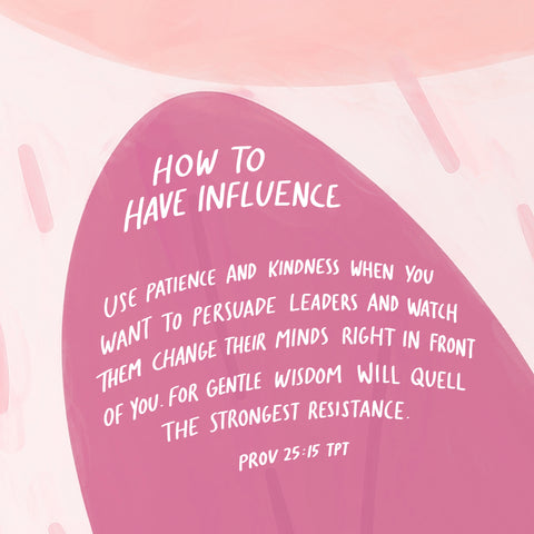 How to have influence: Use patience and kindness when you want to persuade leaders and watch them change their minds right in front of you. For gentle wisdom will quell the strongest resistance ~ Prov 25:15 TPT
