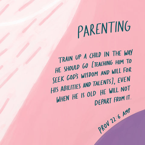 Parenting: Train up a child in the way he should go (teaching him to seek God's wisdom and will for his abilities and talents), even when he is old, he will not depart from it ~ Prov 22:6 AMP