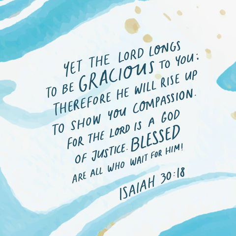 Yet the Lord longs to be gracious to you: therefore He will rise up to show you compassion. For the Lord is a God of justicr. Blessed are all who wait for Him ~ Isaiah 30:18