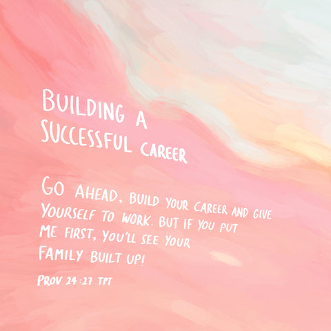 Building a successful career: Go ahead, build your career and give yourself to work. But if you don't put me first, you'll see your family built up! ~ Proverbs 24:27 TPT