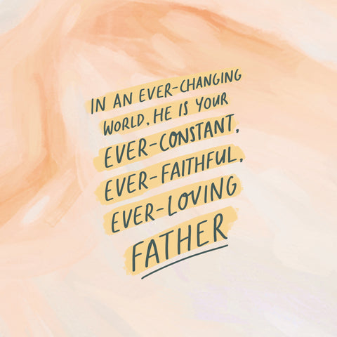 In an ever-changing world, He is your ever-constant, ever-faithful, ever-loving Father