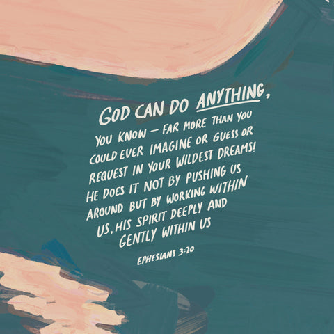 God can do anything, you know - far more than you could ever imagine or guess or request in your wildest dreams! He does it not by pushing us around, but by working within us, His spirit deeply and gently within us ~ Ephesians 3:20 - The Commmandment Co's Short sermon series : More