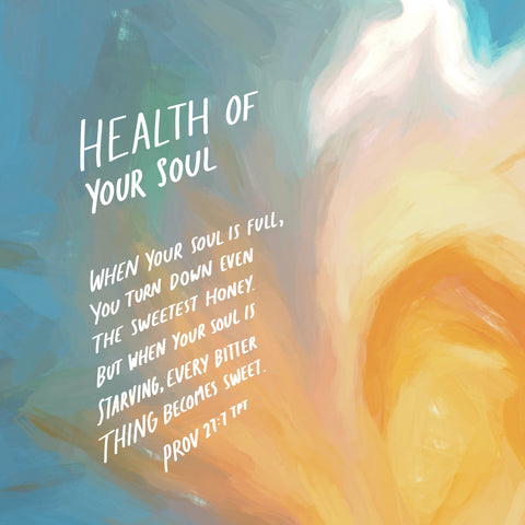 Health of your soul: When your soul is full, you turn down even the sweetest honey. But when your soul is starving, every bitter thing becomes sweet ~ Prov 27:7 TPT