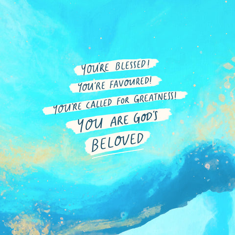 You're blessed! You're favoured! You're called for greatness! You are God's beloved.