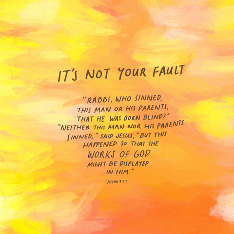 It's not your fault: This happened so that the works of God might be displayed in him ~ John 9:2-3 - Inspirational and heartening bible verses from The Commandment Co's Short Sermon Series