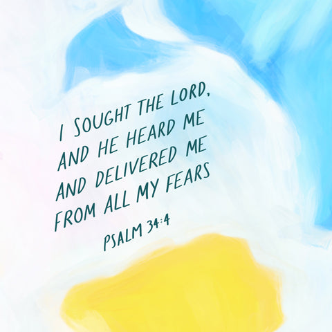 I sought the Lord, and He heard me and delivered me from all my fears ~ Psalm 34:4
