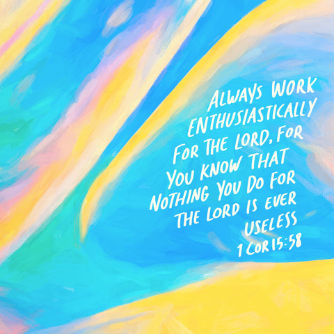 Always work enthusiastically for the Lord, for you know that nothing you do for the Lord is ever useless ~ 1 Corinthians 15:58