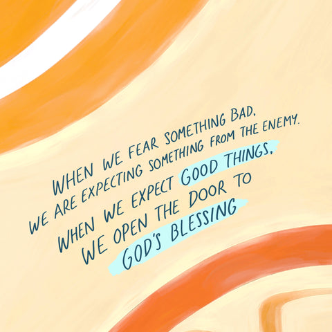When we fear something bad, we are expecting something from the enemy. When we expect good things, we open the door to God's blessing