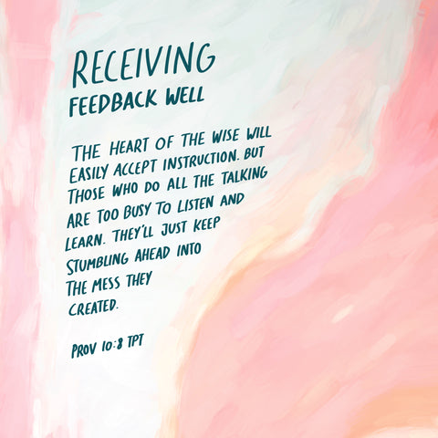 Receiving feedback well: The heart of the wise will easily accept instruction. But those who do all the talking are too busy to listen and learn. They'll just keep stumbling ahead into the mess they created ~ Prob 10:8 TPT