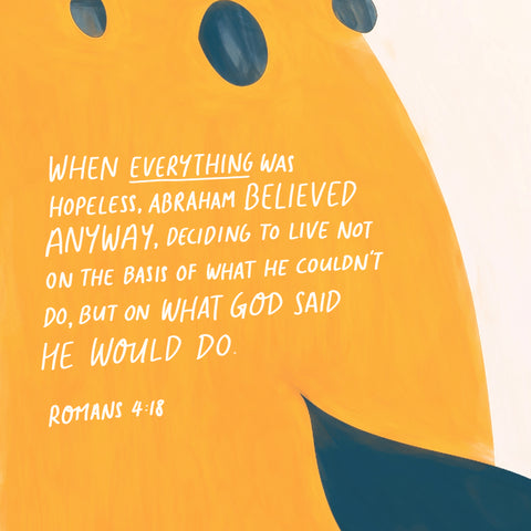 When everything was hopeless, Abraham believed anyway, deciding to live not on the basis of what he couldn't do, but on what God said he would do ~ Romans 4:18