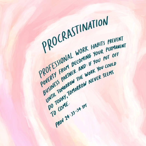 Procrastination: Professional work habits prevent poverty from becoming your permanent business partner. And: if you put off until tomorrow the work you could do today, tomorrow never seems to come ~ Proverbs 24:33-34 TPT