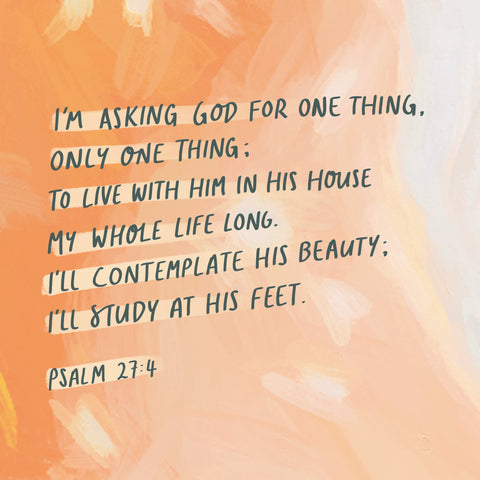 I'm asking God for one thing, only one thing; to live with Him in His house my whole life long. I'll contemplate His beauty; I'll study at His feet ~ Psalm 27:4
