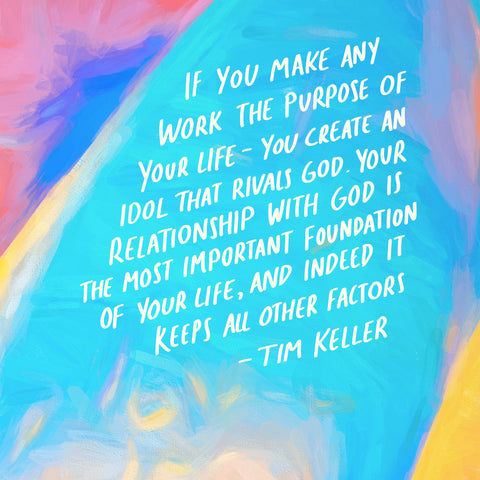 If you make any work the purpose of your life - you create an idol that rivals God. Your relationship with God is the most important foundation of your life, and indeed it keeps all other factors ~ Quote by Tim Keller - Moving daily devotionals from The Commandment Co's Short Sermon Series - Finding meaning at work