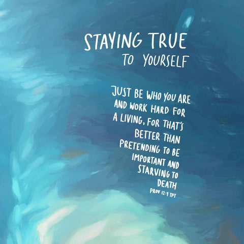 Staying true to yourself: Just be who you are and work hard for a living, for that's better than pretending to be important and starving to death ~ Prov 12:9 TPT