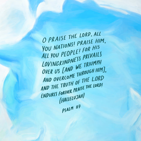 O Praise the Lord, all you nations! Praise Him, all you people! For His lovingkindness prevails over us (and we triumph and overcome through Him), and the truth of the Lord endures forever. Praise the Lord! (Hallelujah) ~ Psalm 117