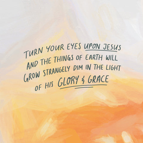 Turn your eyes upon Jesus and the things of Earth will grow strangely dim in the light of His glory and grace