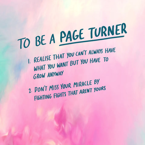 To be a page turner, you have to realise that you can't always have what you want but you have to grow anyway. Don't miss your miracle by fighting fights that aren't yours!