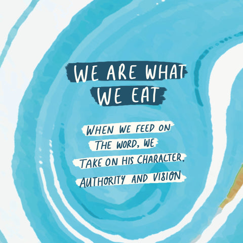 We are what we eat - When we feed on the word, we take on His character, authority and vision