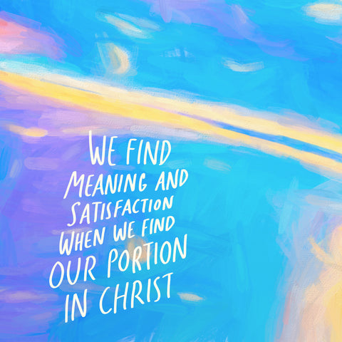 We find meaning and satisfaction when we find our portion in Christ