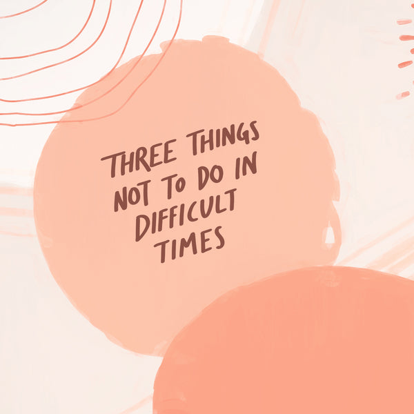 Three Things To Not Do When Times Are Hard