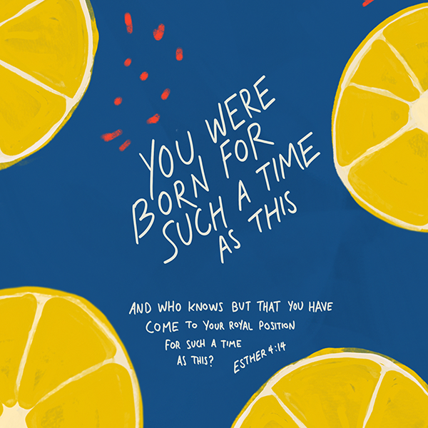 You were born for such a time as this. Beautiful bible encouragement. Lemon designs on navy background.
