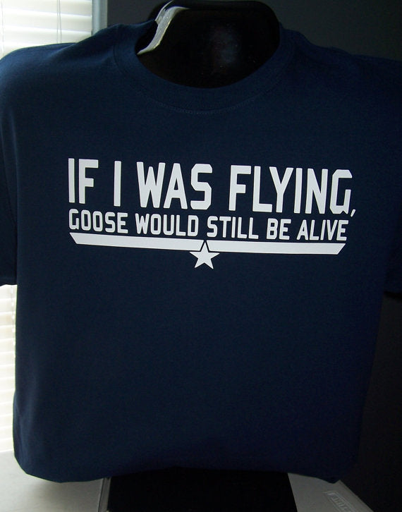 If I was Flying, Goose would still be alive. Custom T-Shirt