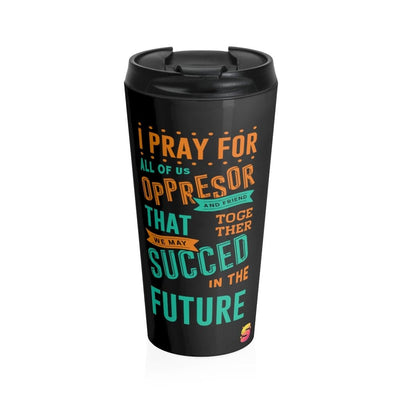 I Pray for All of Us, Oppressor and Friend, That Together We May Succeed in the Future Stainless Steel Travel Mug - Sappy ~Inspo~ Tees