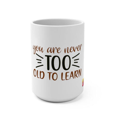 You Are Never Too Old To Learn Mug 15oz - Sappy ~Inspo~ Tees