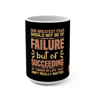 Our Greatest Fear Should Not Be Of Failure But Of Succeeding At Things In Life That Don't Really Matter Mug 15oz - Sappy ~Inspo~ Tees