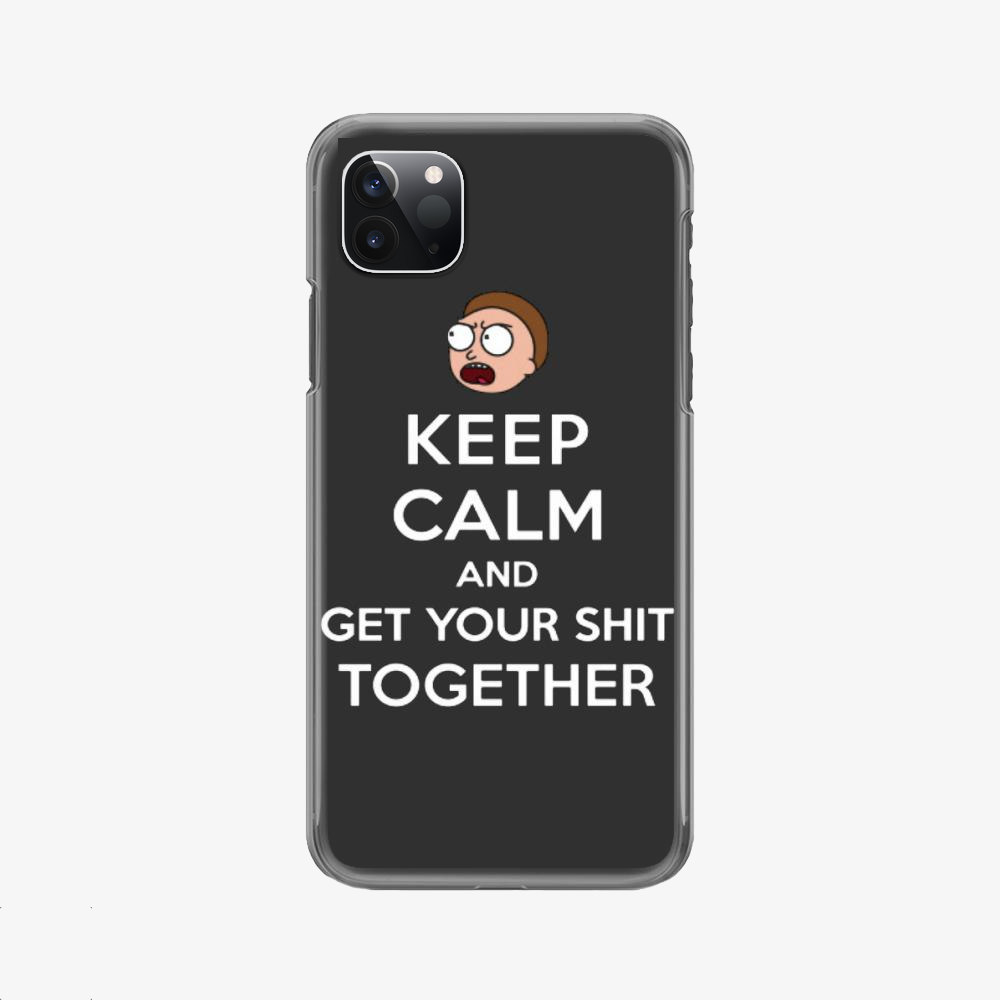 Keep Calm And Get Your Shit Together, Rick And Morty Phone Case