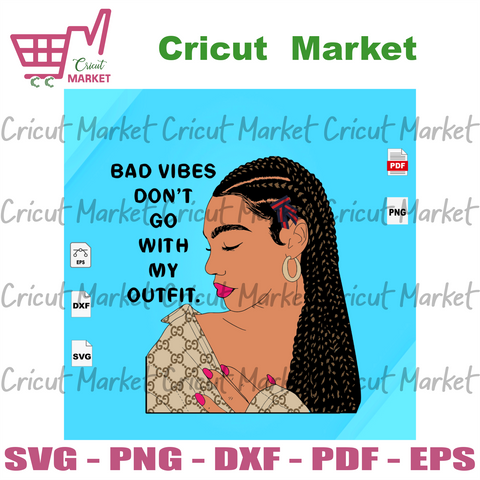 Bad vibes dont go with my outfit,Black Girl Svg, Black Beauty, Black Lives Matter Svg, Black Power, Black Girl, Black Woman Svg, Black Girl Magic, life quotes, best saying - Cricut Market