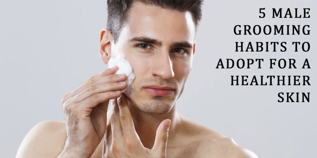 5 Male Grooming Habits To Adopt For A Healthier Skin