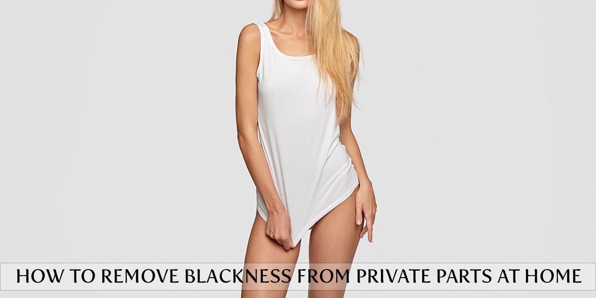 How To Remove Blackness From Private Parts At Home