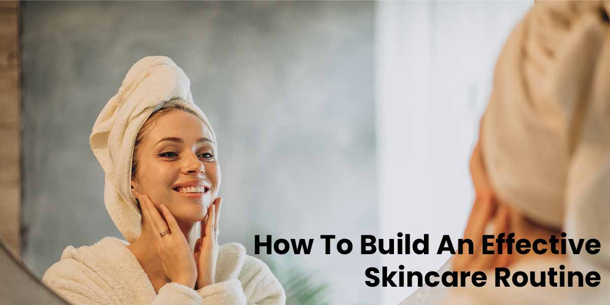 How To Build An Effective Skincare Routine