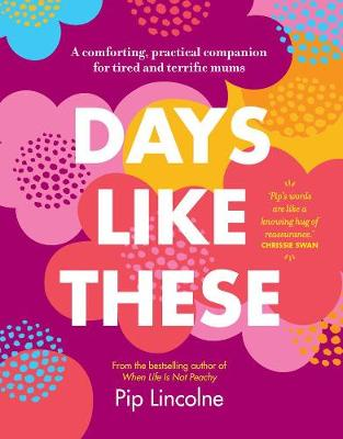 Days Like These: A Comforting, Practical Companion for Tired and Terrific Mums