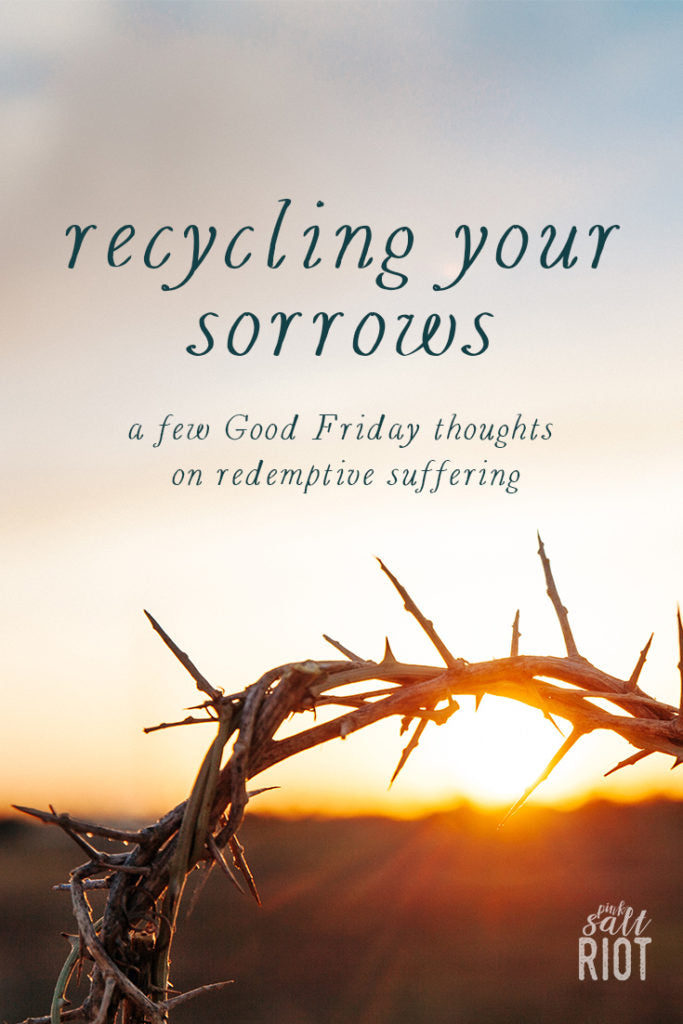 Pink Salt Riot Blog // Recycling Your Sorrows - Some Thoughts on Redemptive Suffering