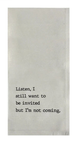 Listen, I Still Want to be Invited..... - 100% Cotton Flour Sack Towel