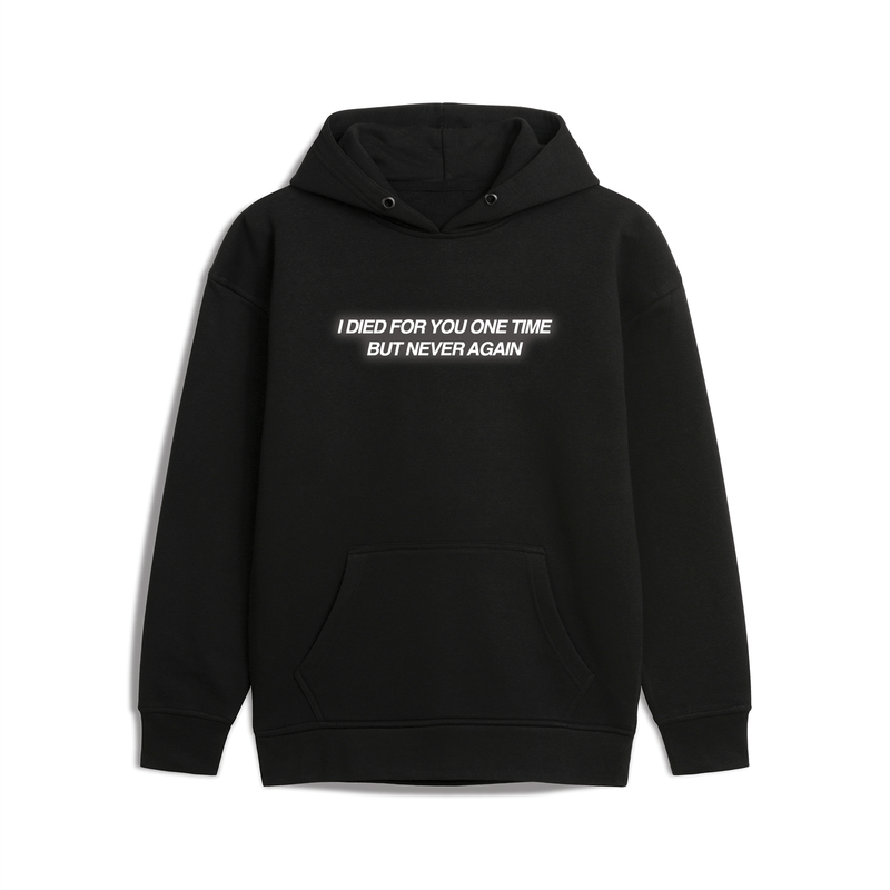 I DIED FOR YOU ONE TIME BUT NEVER AGAIN HOODIE