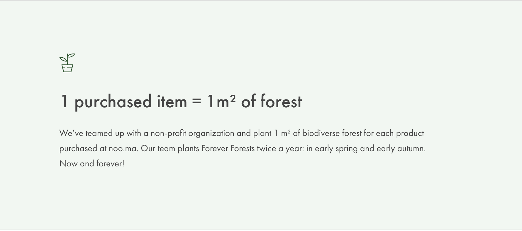 1 purchased item = 1m² of forest We've teamed up with a non-profit organization and plant 1 m² of biodiverse forest for each product purchased at noo.ma. Our team plants Forever Forests twice a year: in early spring and early autumn. Now and forever!